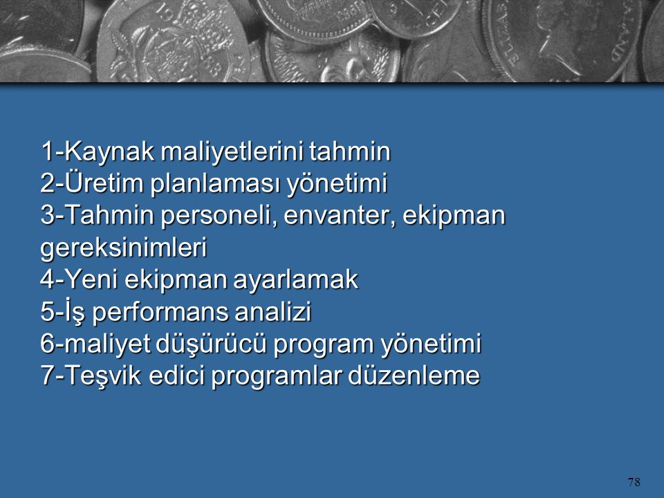 1-Kaynak maliyetlerini tahmin 2-Üretim planlaması yönetimi 3-Tahmin personeli, envanter, ekipman gereksinimleri 4-Yeni ekipman ayarlamak 5-İş performans analizi 6-maliyet düşürücü program yönetimi 7-Teşvik edici programlar düzenleme