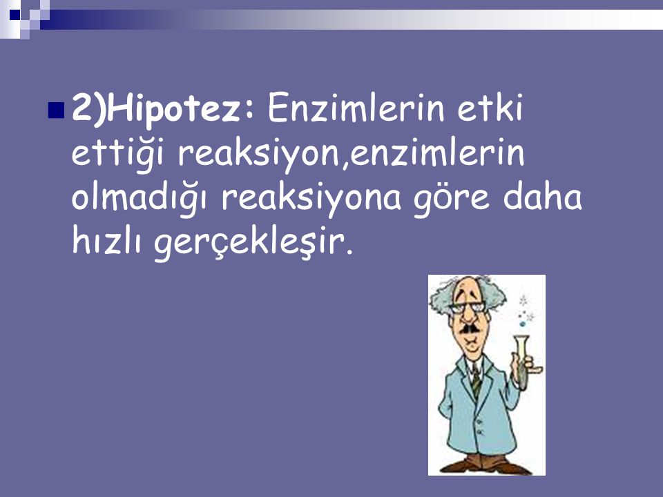 2)Hipotez: Enzimlerin etki ettiği reaksiyon,enzimlerin olmadığı reaksiyona göre daha hızlı gerçekleşir.