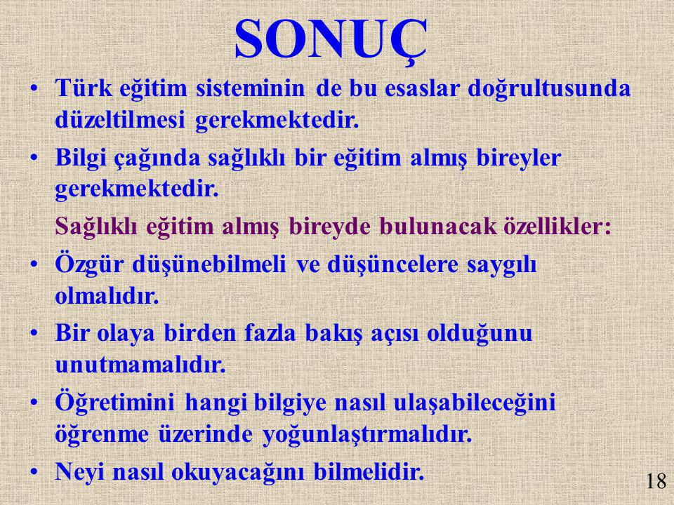 SONUÇ Türk eğitim sisteminin de bu esaslar doğrultusunda düzeltilmesi gerekmektedir. Bilgi çağında sağlıklı bir eğitim almış bireyler gerekmektedir.