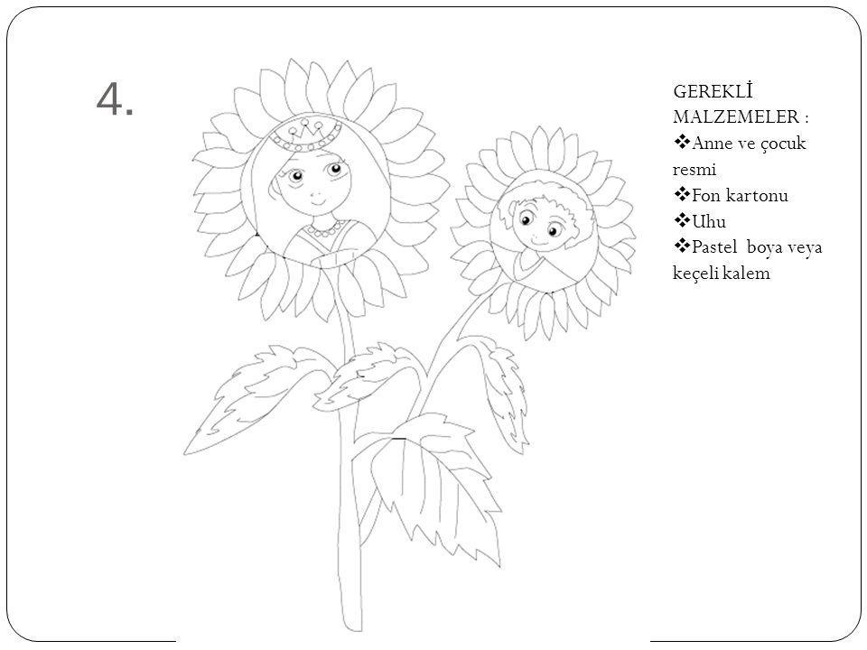 4. GEREKLİ MALZEMELER : Anne ve çocuk resmi Fon kartonu Uhu