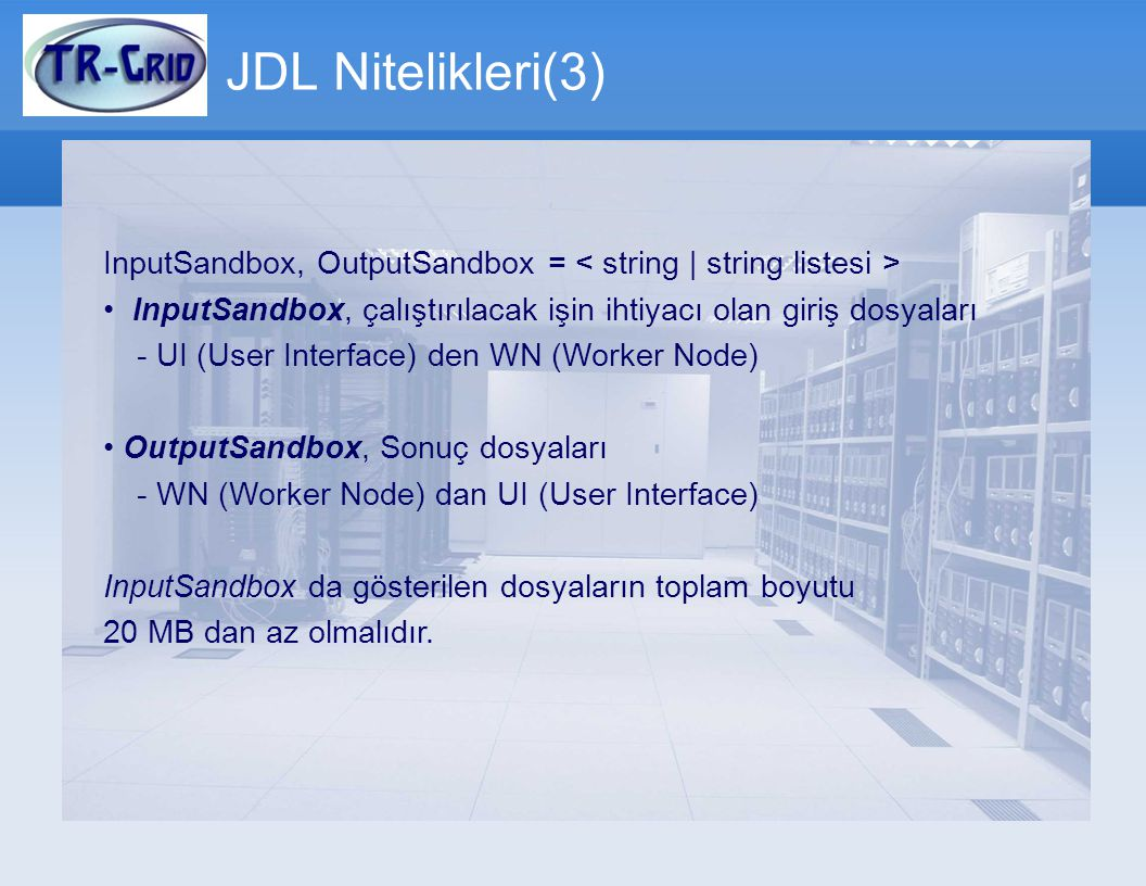 JDL Nitelikleri(3) InputSandbox, OutputSandbox = < string | string listesi > • InputSandbox, çalıştırılacak işin ihtiyacı olan giriş dosyaları.
