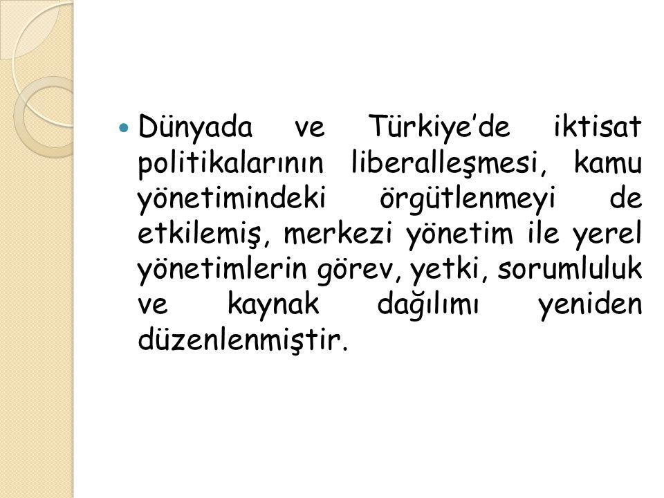 Dünyada ve Türkiye'de iktisat politikalarının liberalleşmesi, kamu yönetimindeki örgütlenmeyi de etkilemiş, merkezi yönetim ile yerel yönetimlerin görev, yetki, sorumluluk ve kaynak dağılımı yeniden düzenlenmiştir.