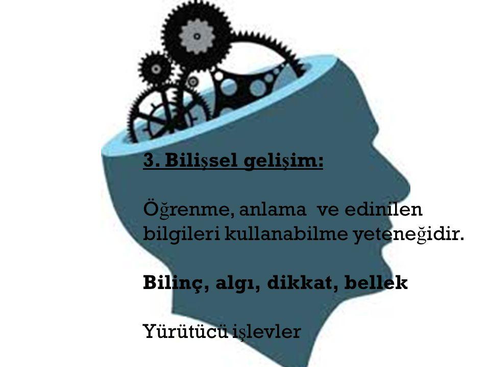 3. Bilişsel gelişim: Öğrenme, anlama ve edinilen. bilgileri kullanabilme yeteneğidir. Bilinç, algı, dikkat, bellek.