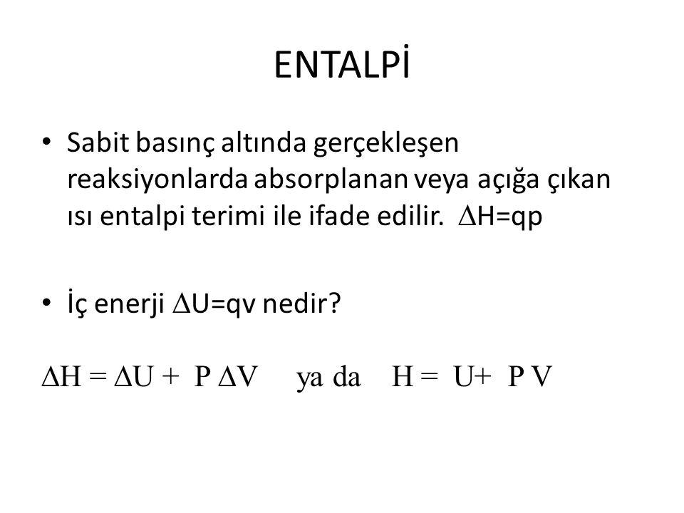 ENTALPİ Sabit basınç altında gerçekleşen reaksiyonlarda absorplanan veya açığa çıkan ısı entalpi terimi ile ifade edilir. H=qp.
