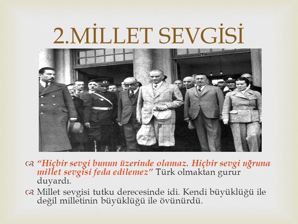 2.MİLLET SEVGİSİ Hiçbir sevgi bunun üzerinde olamaz. Hiçbir sevgi uğruna millet sevgisi feda edilemez Türk olmaktan gurur duyardı.
