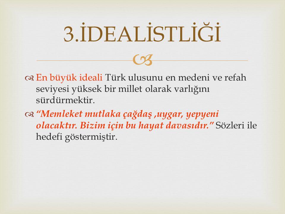 3.İDEALİSTLİĞİ En büyük ideali Türk ulusunu en medeni ve refah seviyesi yüksek bir millet olarak varlığını sürdürmektir.