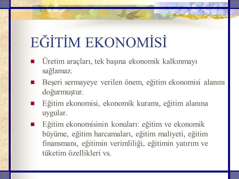 EĞİTİM EKONOMİSİ Üretim araçları, tek başına ekonomik kalkınmayı sağlamaz. Beşeri sermayeye verilen önem, eğitim ekonomisi alanını doğurmuştur.