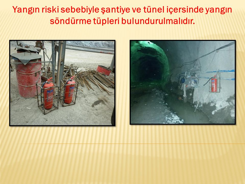 Yangın riski sebebiyle şantiye ve tünel içersinde yangın söndürme tüpleri bulundurulmalıdır.