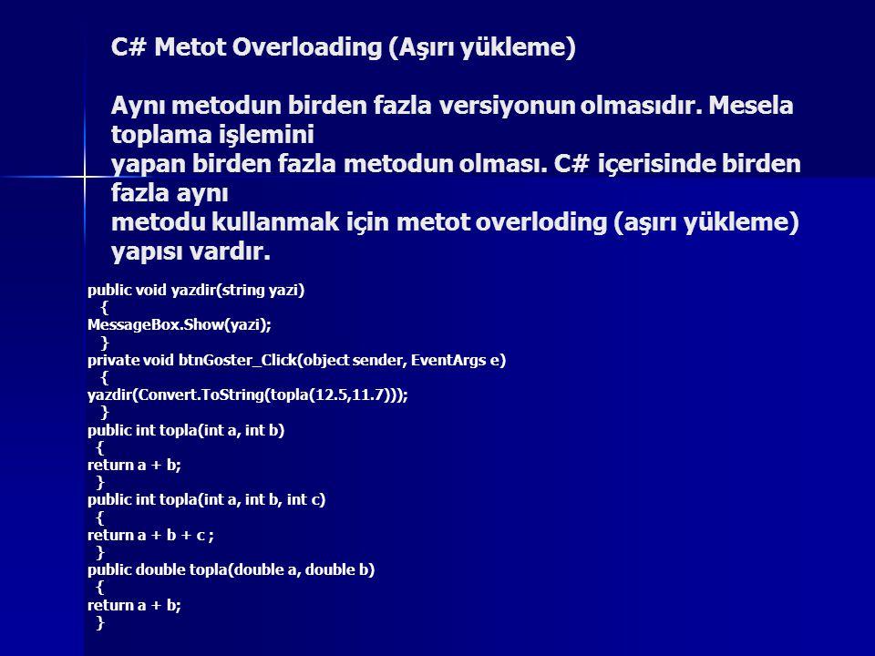 C# Metot Overloading (Aşırı yükleme) Aynı metodun birden fazla versiyonun olmasıdır. Mesela toplama işlemini yapan birden fazla metodun olması. C# içerisinde birden fazla aynı metodu kullanmak için metot overloding (aşırı yükleme) yapısı vardır.