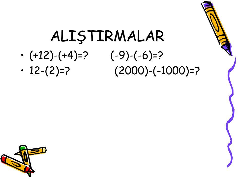 ALIŞTIRMALAR (+12)-(+4)= (-9)-(-6)= 12-(2)= (2000)-(-1000)=