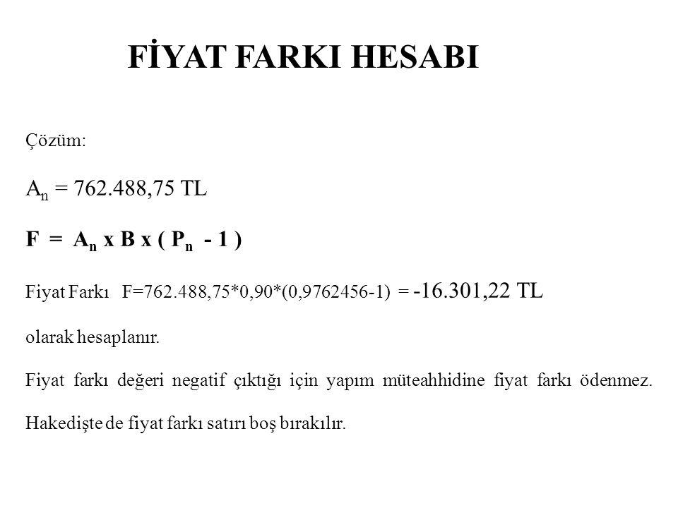 FİYAT FARKI HESABI An = 762.488,75 TL F = An x B x ( Pn - 1 ) Çözüm: