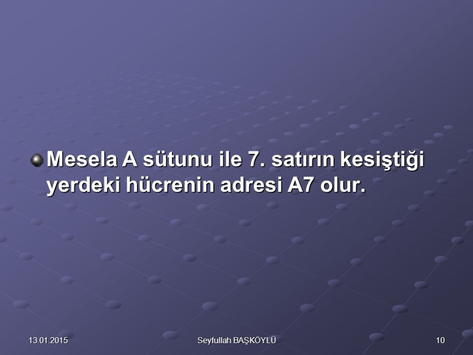 Mesela A sütunu ile 7. satırın kesiştiği yerdeki hücrenin adresi A7 olur.