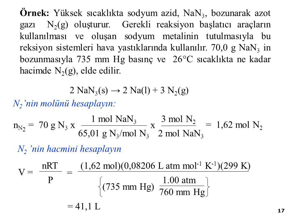 Örnek: Yüksek sıcaklıkta sodyum azid, NaN3, bozunarak azot gazı N2(g) oluşturur. Gerekli reaksiyon başlatıcı araçların kullanılması ve oluşan sodyum metalinin tutulmasıyla bu reksiyon sistemleri hava yastıklarında kullanılır. 70,0 g NaN3 in bozunmasıyla 735 mm Hg basınç ve 26°C sıcaklıkta ne kadar hacimde N2(g), elde edilir.