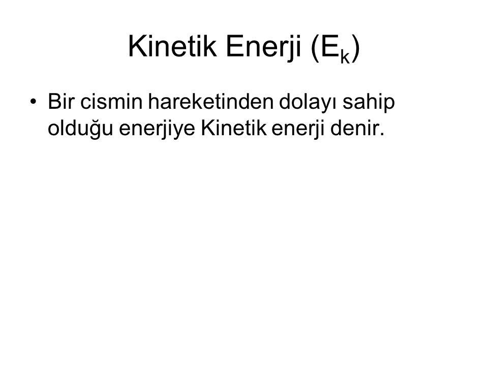 Kinetik Enerji (Ek) Bir cismin hareketinden dolayı sahip olduğu enerjiye Kinetik enerji denir.