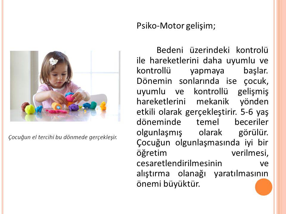 Psiko-Motor gelişim; Bedeni üzerindeki kontrolü ile hareketlerini daha uyumlu ve kontrollü yapmaya başlar. Dönemin sonlarında ise çocuk, uyumlu ve kontrollü gelişmiş hareketlerini mekanik yönden etkili olarak gerçekleştirir. 5-6 yaş döneminde temel beceriler olgunlaşmış olarak görülür. Çocuğun olgunlaşmasında iyi bir öğretim verilmesi, cesaretlendirilmesinin ve alıştırma olanağı yaratılmasının önemi büyüktür.