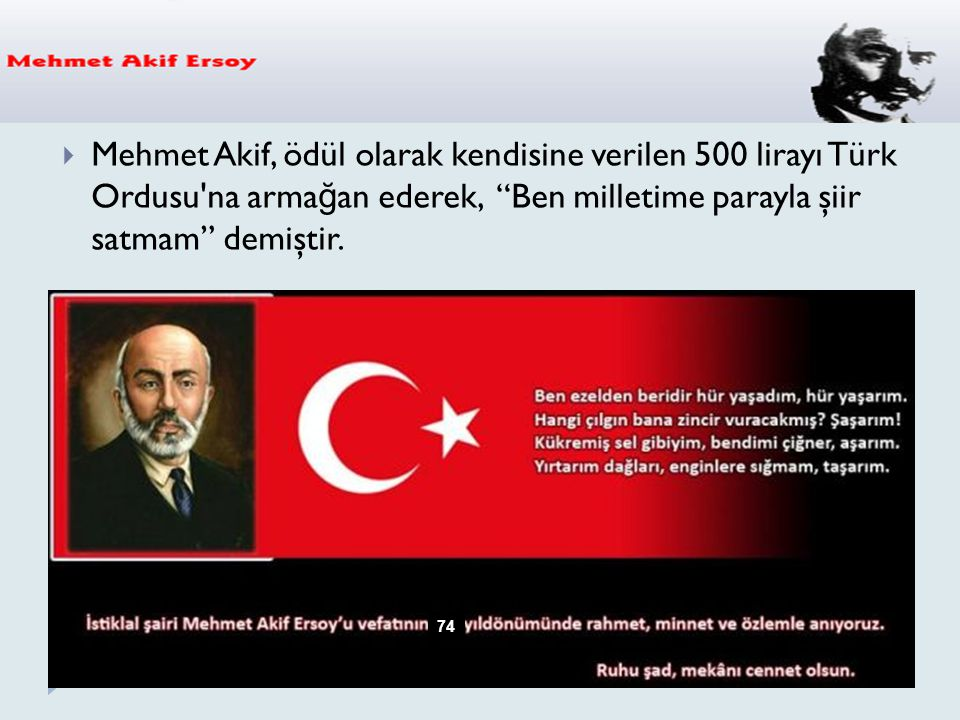 Mehmet Akif, ödül olarak kendisine verilen 500 lirayı Türk Ordusu na armağan ederek, Ben milletime parayla şiir satmam demiştir.