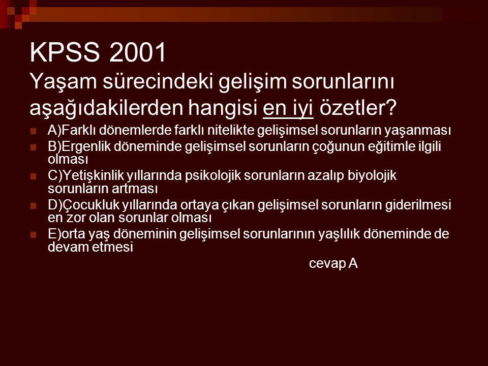 KPSS 2001 Yaşam sürecindeki gelişim sorunlarını aşağıdakilerden hangisi en iyi özetler