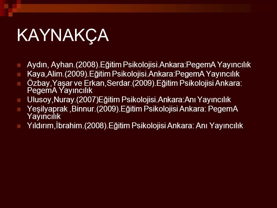 KAYNAKÇA Aydın, Ayhan.(2008).Eğitim Psikolojisi.Ankara:PegemA Yayıncılık. Kaya,Alim.(2009).Eğitim Psikolojisi.Ankara:PegemA Yayıncılık.
