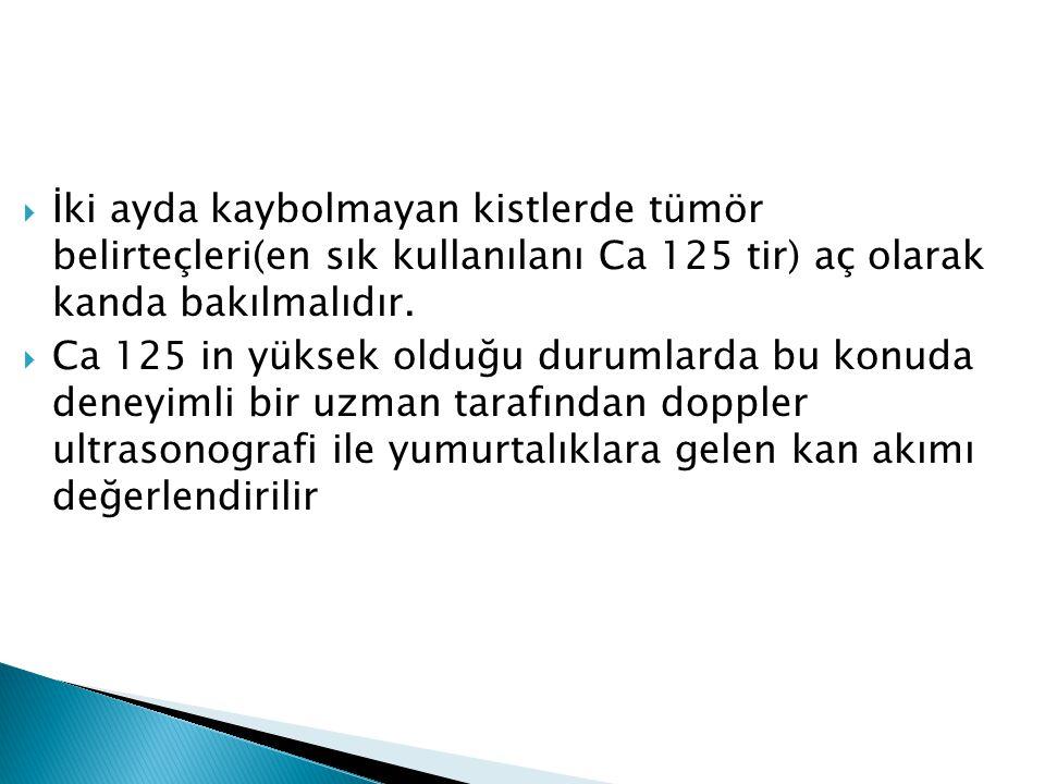 İki ayda kaybolmayan kistlerde tümör belirteçleri(en sık kullanılanı Ca 125 tir) aç olarak kanda bakılmalıdır.