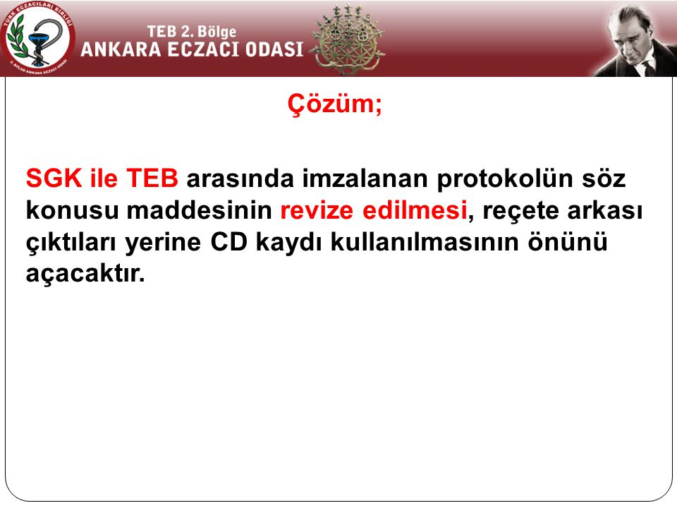 Çözüm; SGK ile TEB arasında imzalanan protokolün söz konusu maddesinin revize edilmesi, reçete arkası çıktıları yerine CD kaydı kullanılmasının önünü açacaktır.