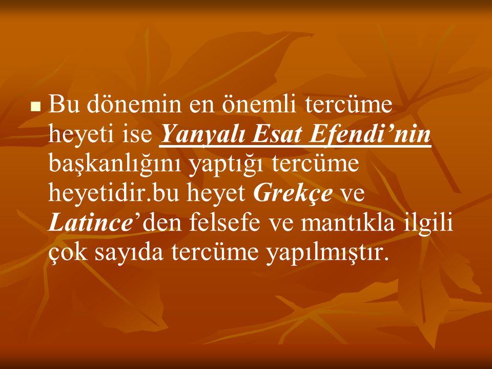 Bu dönemin en önemli tercüme heyeti ise Yanyalı Esat Efendi'nin başkanlığını yaptığı tercüme heyetidir.bu heyet Grekçe ve Latince'den felsefe ve mantıkla ilgili çok sayıda tercüme yapılmıştır.