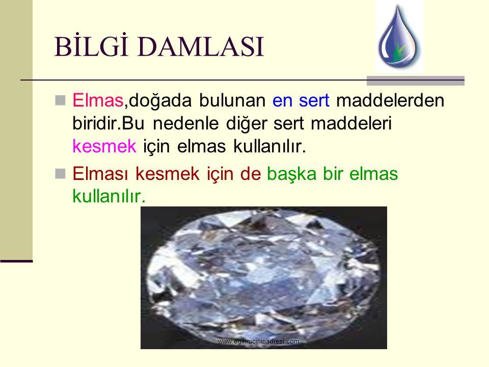 BİLGİ DAMLASI Elmas,doğada bulunan en sert maddelerden biridir.Bu nedenle diğer sert maddeleri kesmek için elmas kullanılır.