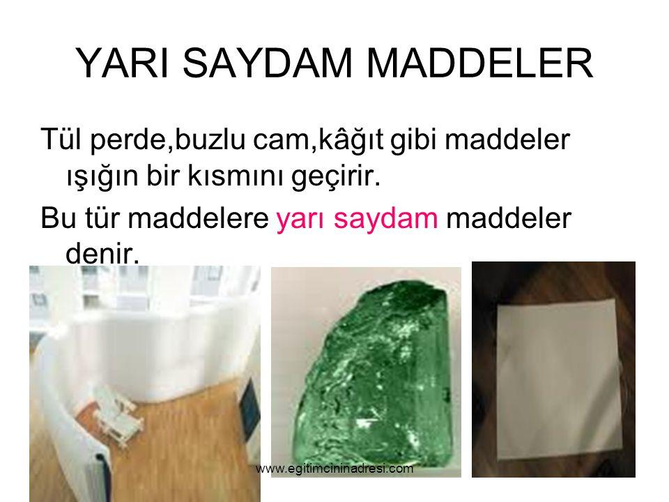 YARI SAYDAM MADDELER Tül perde,buzlu cam,kâğıt gibi maddeler ışığın bir kısmını geçirir. Bu tür maddelere yarı saydam maddeler denir.
