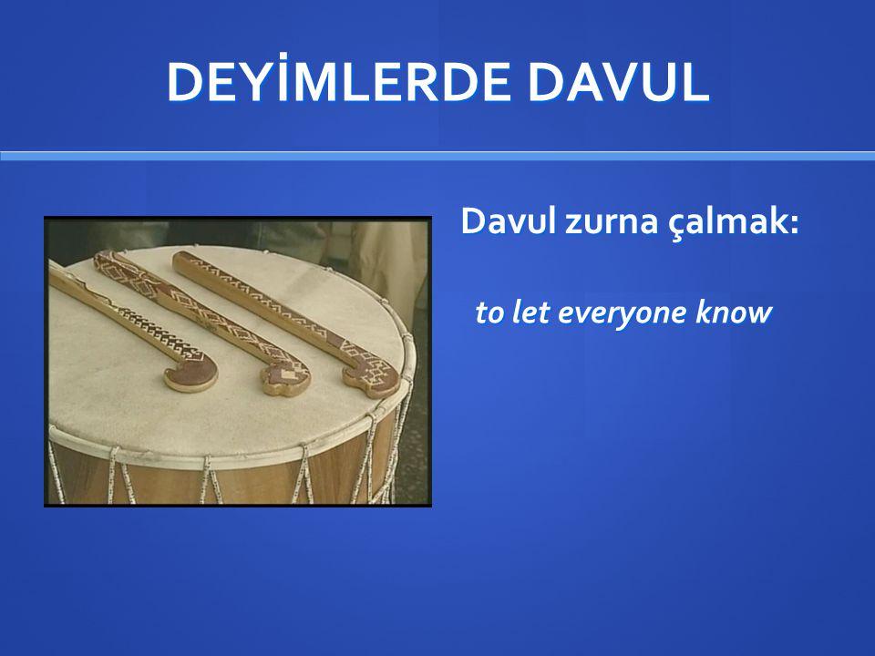 DEYİMLERDE DAVUL Davul zurna çalmak: to let everyone know