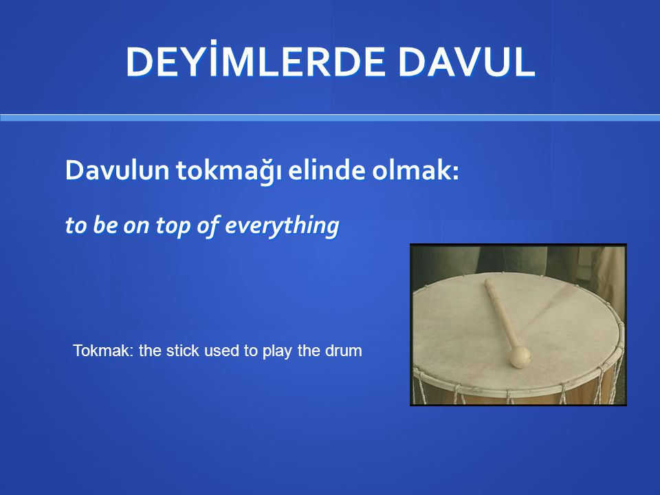 DEYİMLERDE DAVUL Davulun tokmağı elinde olmak: to be on top of everything Tokmak: the stick used to play the drum.