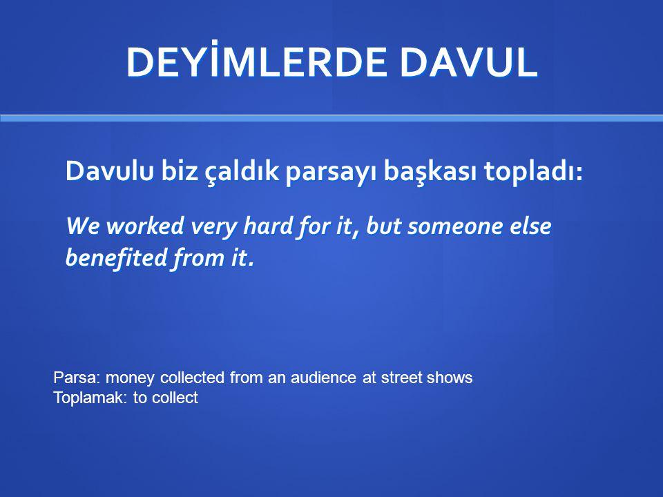 DEYİMLERDE DAVUL Davulu biz çaldık parsayı başkası topladı: We worked very hard for it, but someone else benefited from it.