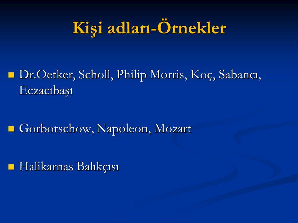 Kişi adları-Örnekler Dr.Oetker, Scholl, Philip Morris, Koç, Sabancı, Eczacıbaşı. Gorbotschow, Napoleon, Mozart.