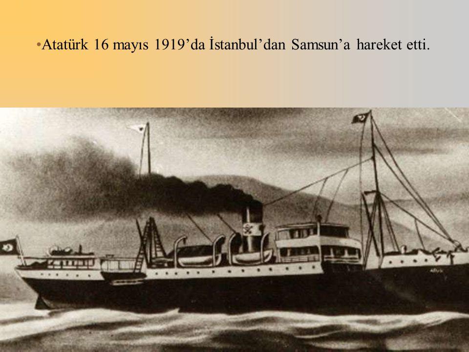 Atatürk 16 mayıs 1919'da İstanbul'dan Samsun'a hareket etti.