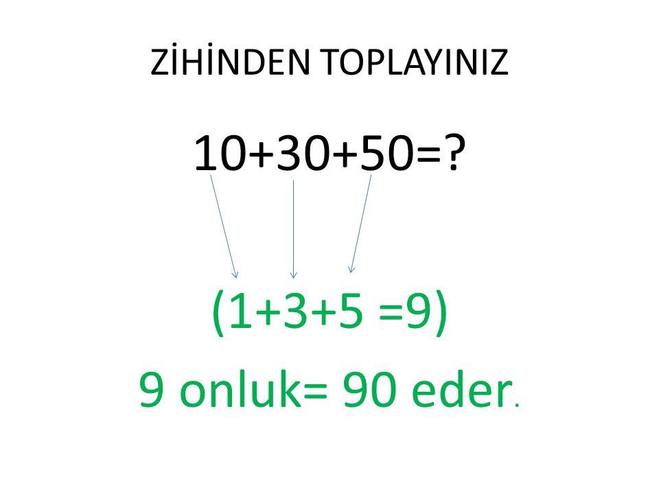 ZİHİNDEN TOPLAYINIZ 10+30+50= (1+3+5 =9) 9 onluk= 90 eder.