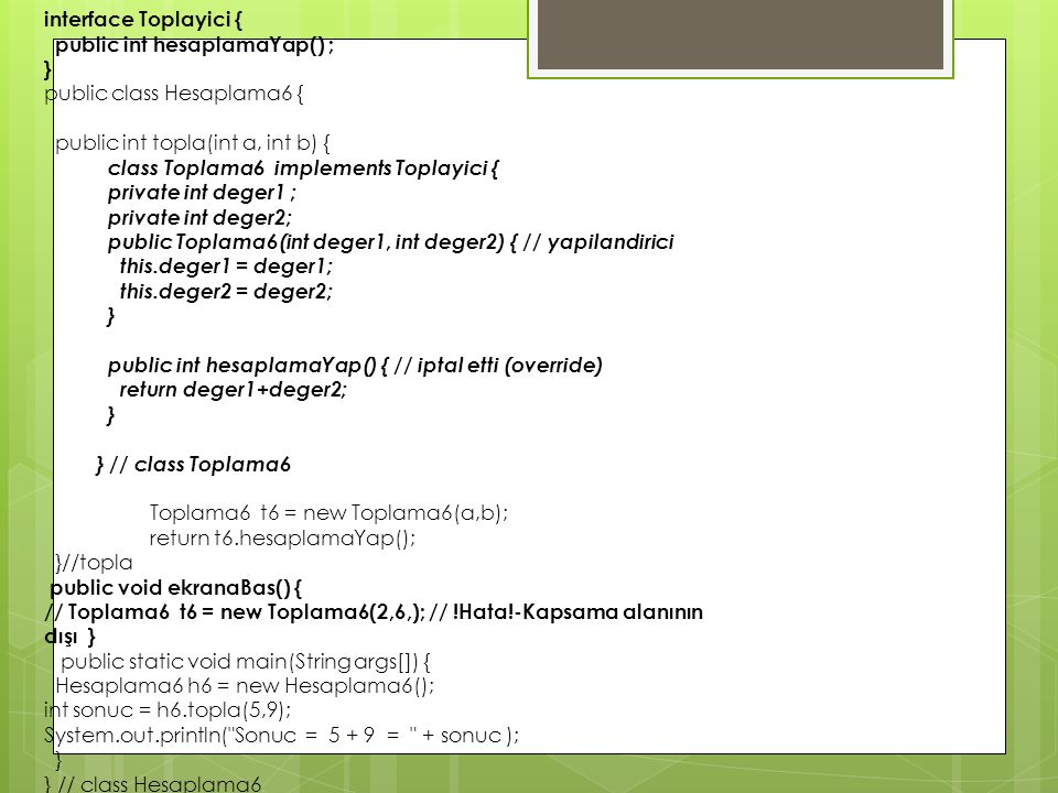 interface Toplayici { public int hesaplamaYap() ; } public class Hesaplama6 { public int topla(int a, int b) {