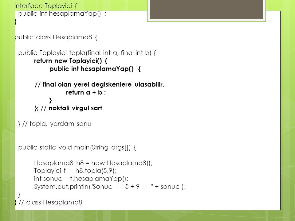 interface Toplayici { public int hesaplamaYap() ; } public class Hesaplama8 { public Toplayici topla(final int a, final int b) {