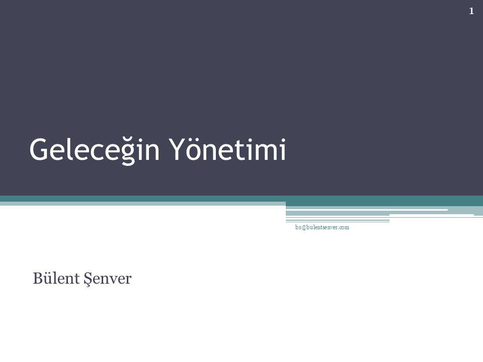 Geleceğin Yönetimi bs@bulentsenver.com Bülent Şenver