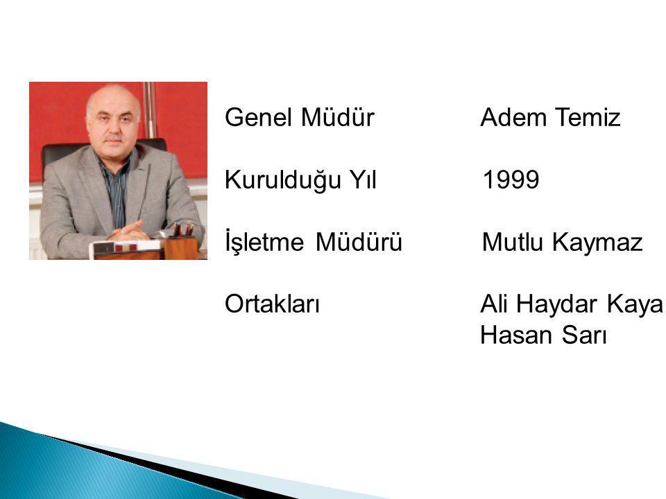 Genel Müdür Adem Temiz Kurulduğu Yıl 1999. İşletme Müdürü Mutlu Kaymaz. Ortakları Ali Haydar Kaya.