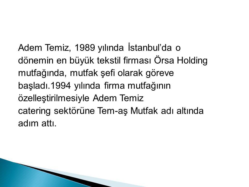 Adem Temiz, 1989 yılında İstanbul'da o dönemin en büyük tekstil firması Örsa Holding mutfağında, mutfak şefi olarak göreve başladı.1994 yılında firma mutfağının özelleştirilmesiyle Adem Temiz catering sektörüne Tem-aş Mutfak adı altında adım attı.