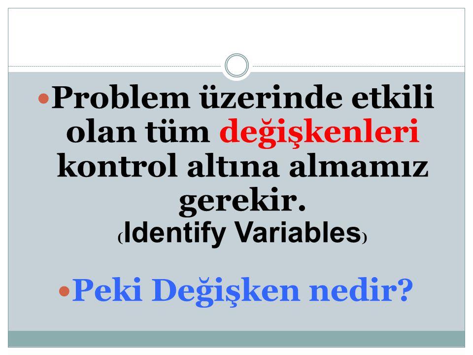 Problem üzerinde etkili olan tüm değişkenleri kontrol altına almamız gerekir. (Identify Variables)