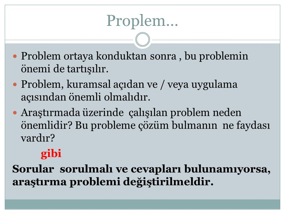 Proplem… Problem ortaya konduktan sonra , bu problemin önemi de tartışılır. Problem, kuramsal açıdan ve / veya uygulama açısından önemli olmalıdır.