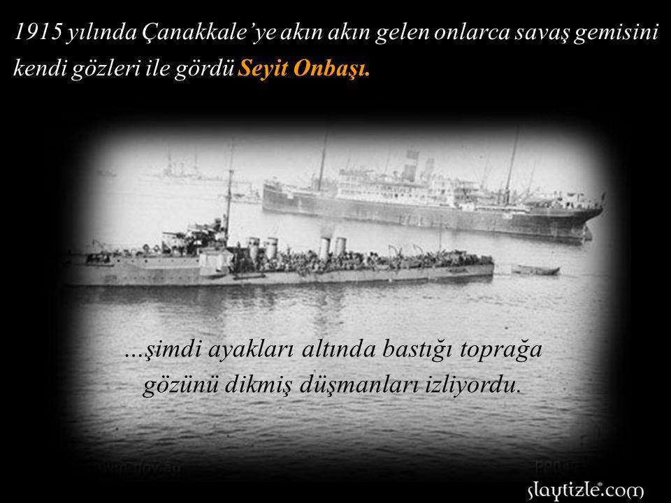 1915 yılında Çanakkale'ye akın akın gelen onlarca savaş gemisini kendi gözleri ile gördü Seyit Onbaşı.