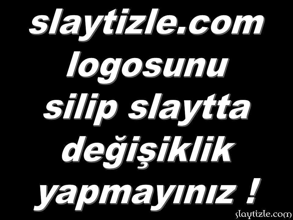 slaytizle.com logosunu silip slaytta değişiklik yapmayınız !