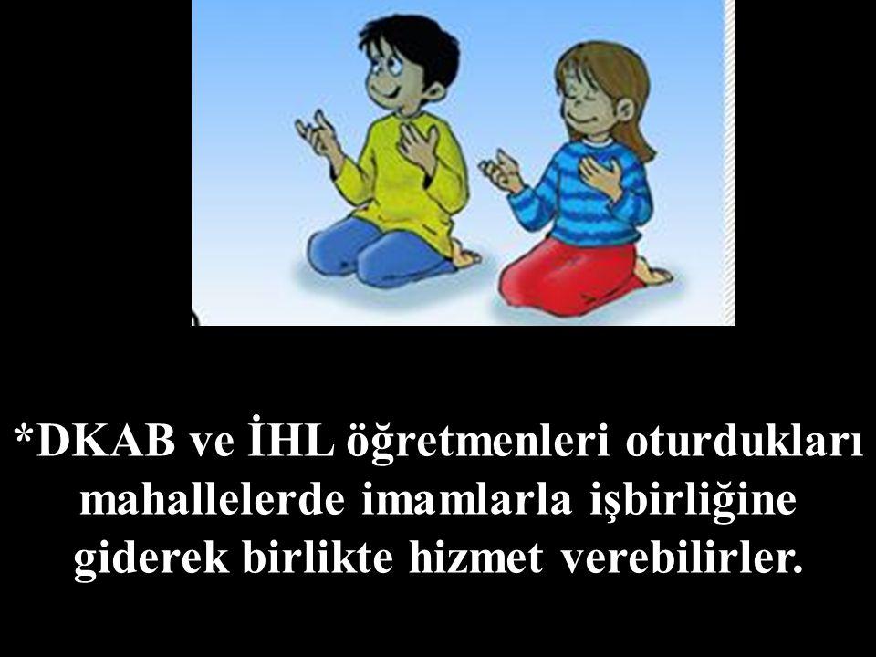 *DKAB ve İHL öğretmenleri oturdukları mahallelerde imamlarla işbirliğine giderek birlikte hizmet verebilirler.