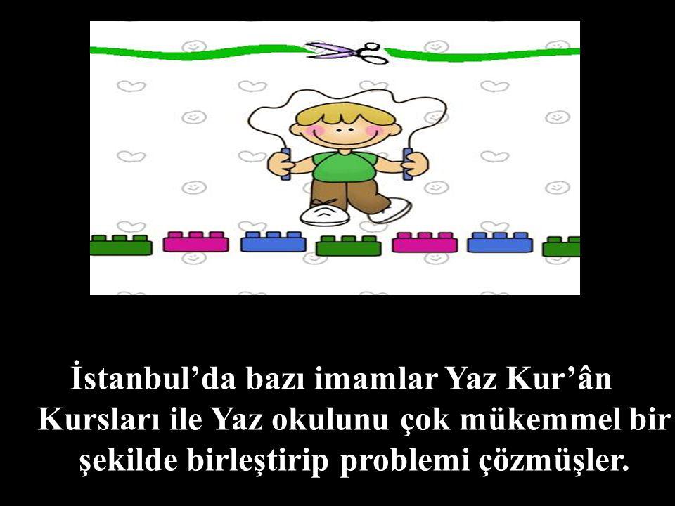İstanbul'da bazı imamlar Yaz Kur'ân Kursları ile Yaz okulunu çok mükemmel bir şekilde birleştirip problemi çözmüşler.