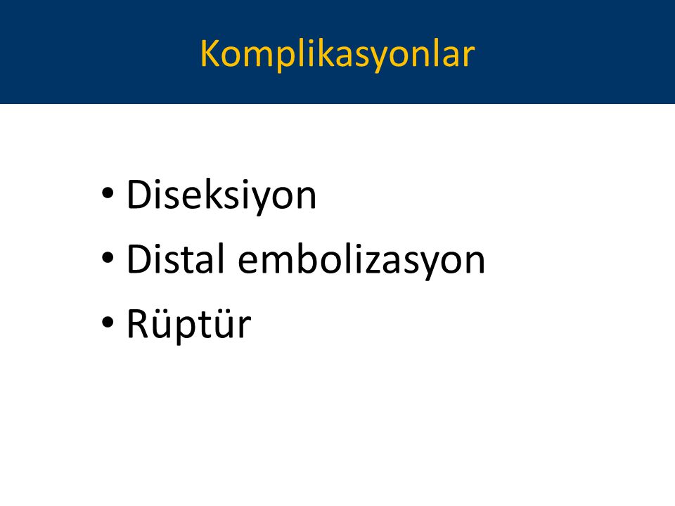 Komplikasyonlar Diseksiyon Distal embolizasyon Rüptür