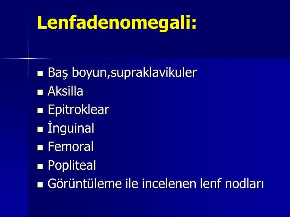 Lenfadenomegali: Baş boyun,supraklavikuler Aksilla Epitroklear