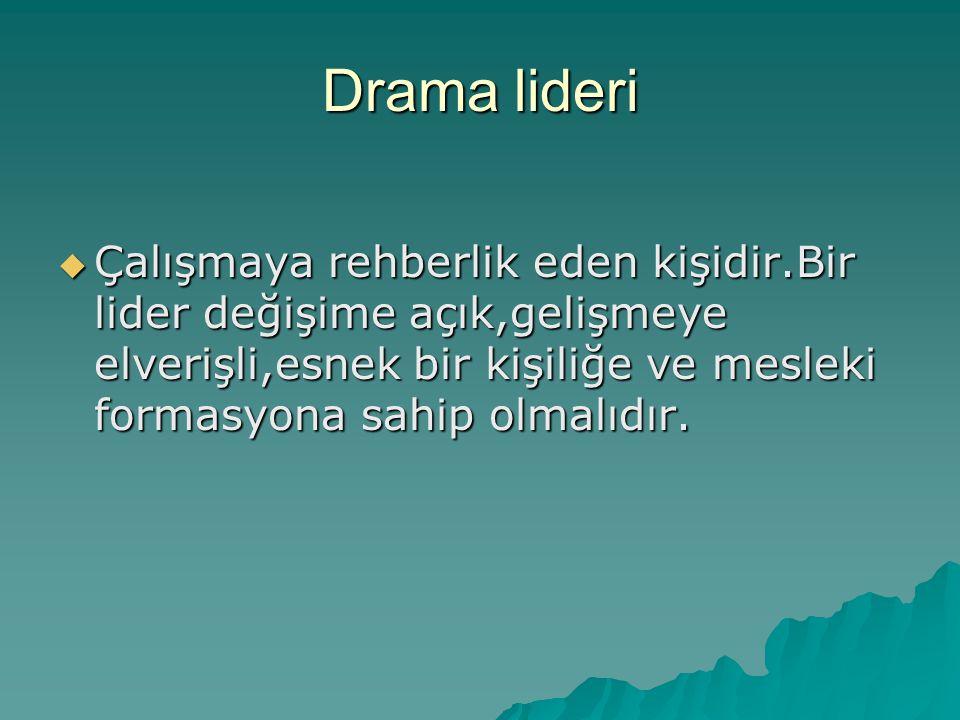 Drama lideri Çalışmaya rehberlik eden kişidir.Bir lider değişime açık,gelişmeye elverişli,esnek bir kişiliğe ve mesleki formasyona sahip olmalıdır.