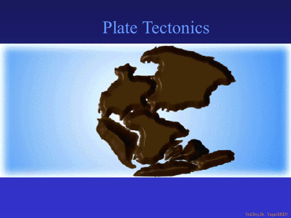 Plate Tectonics Yrd.Doç.Dr. Yaşar EREN