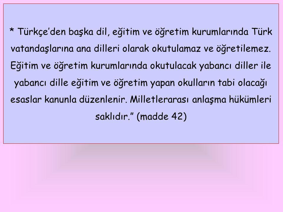 * Türkçe'den başka dil, eğitim ve öğretim kurumlarında Türk vatandaşlarına ana dilleri olarak okutulamaz ve öğretilemez.