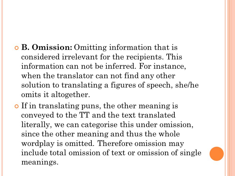 B. Omission: Omitting information that is considered irrelevant for the recipients. This information can not be inferred. For instance, when the translator can not find any other solution to translating a figures of speech, she/he omits it altogether.